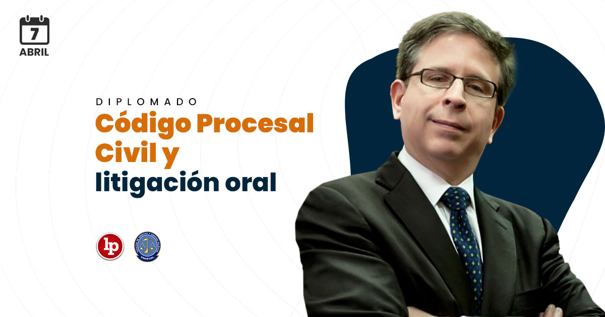 Diplomado: Código Procesal Civil y litigación oral. Inicio: 7 de abril